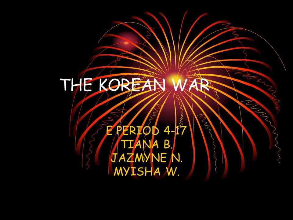 THE KOREAN WAR E PERIOD 4-17 TIANA B. JAZMYNE N. MYISHA W.