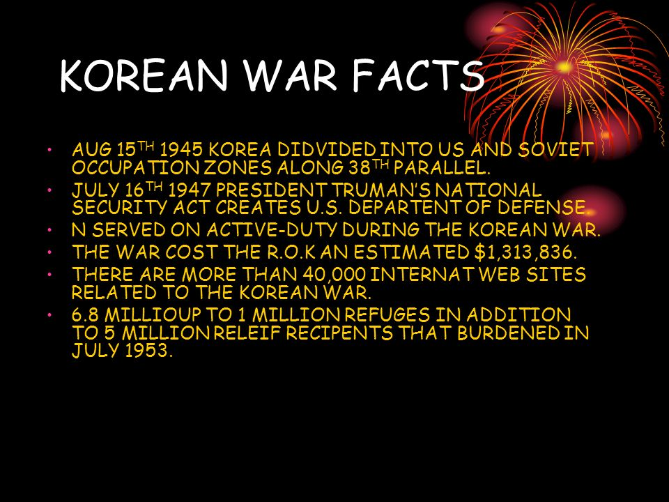 KOREAN WAR FACTS AUG 15 TH 1945 KOREA DIDVIDED INTO US AND SOVIET OCCUPATION ZONES ALONG 38 TH PARALLEL.