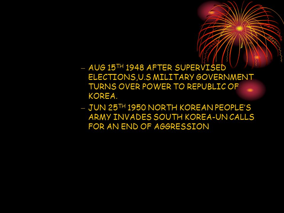 – AUG 15 TH 1948 AFTER SUPERVISED ELECTIONS,U.S MILITARY GOVERNMENT TURNS OVER POWER TO REPUBLIC OF KOREA.