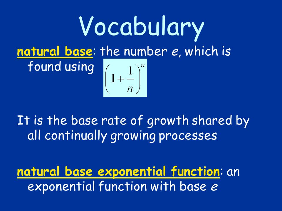 Vocabulary natural base: the number e, which is found using It is the base rate of growth shared by all continually growing processes natural base exp