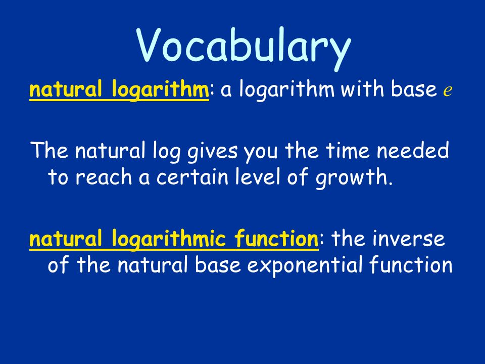 Vocabulary natural logarithm: a logarithm with base e The natural log gives you the time needed to reach a certain level of growth. natural logarithmi