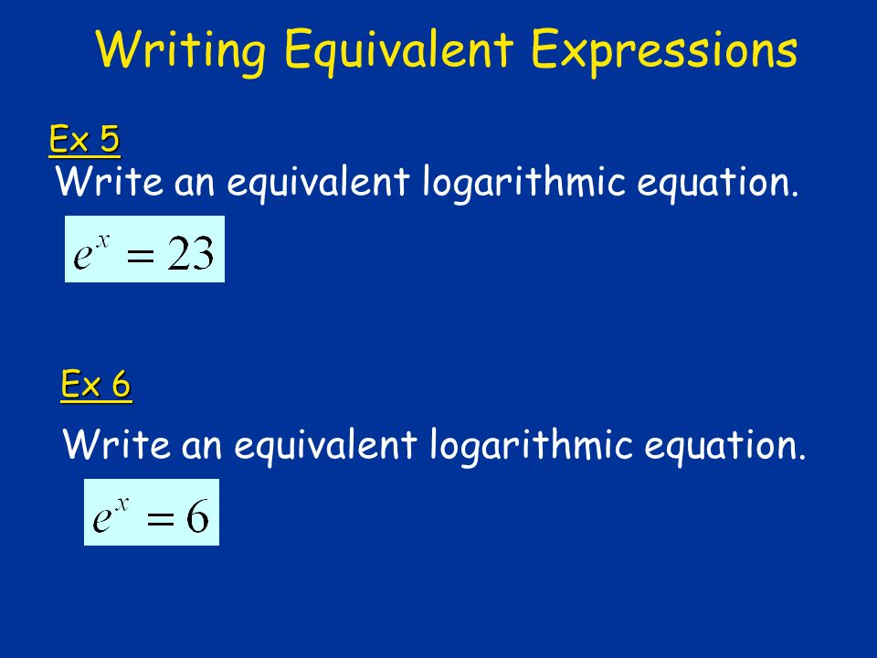 Ex 5 Write an equivalent logarithmic equation. Ex 6 Writing Equivalent Expressions Write an equivalent logarithmic equation.
