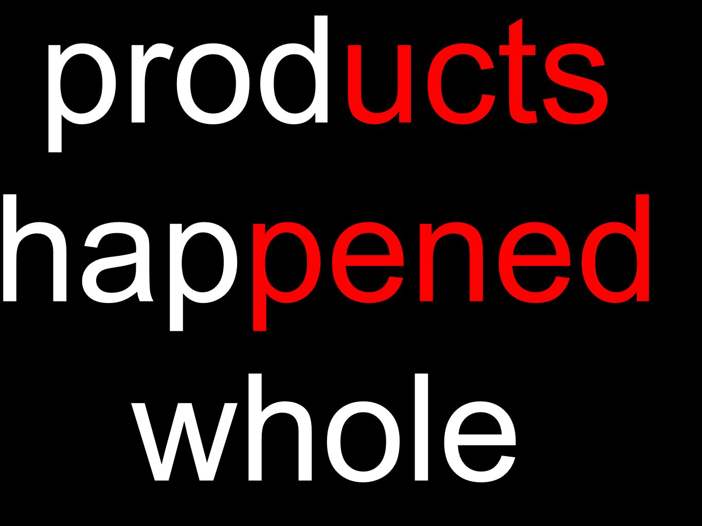 products happened whole