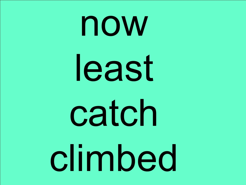 now least catch climbed