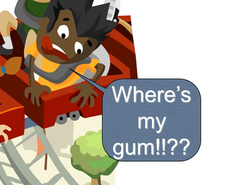 Wheres my gum!!??