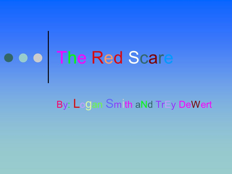 The Red ScareThe Red Scare By: L o g an S m i th aNd TrEy DeWert