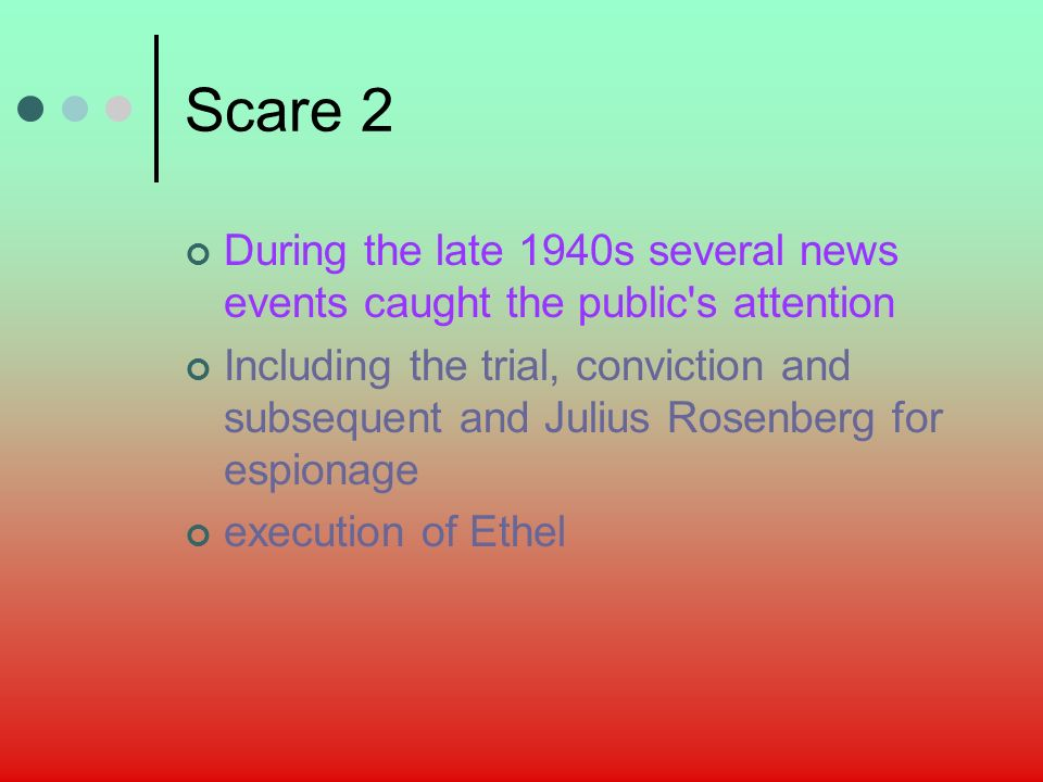 Scare 2 During the late 1940s several news events caught the public s attention Including the trial, conviction and subsequent and Julius Rosenberg for espionage execution of Ethel