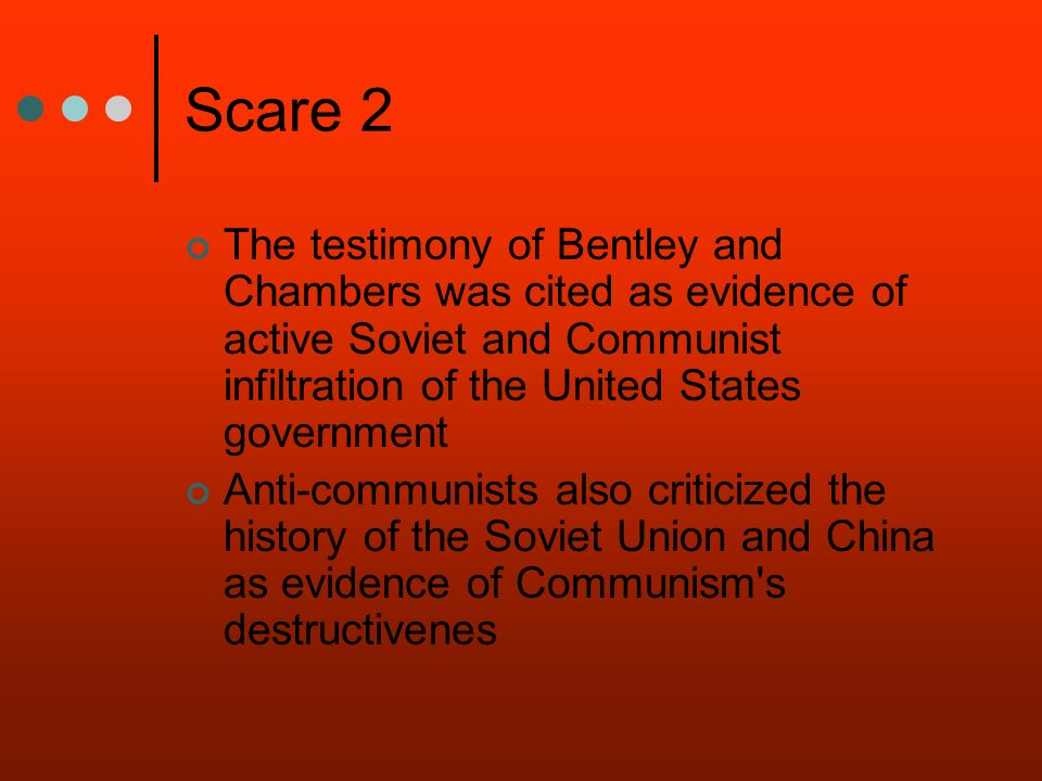 Scare 2 The testimony of Bentley and Chambers was cited as evidence of active Soviet and Communist infiltration of the United States government Anti-c