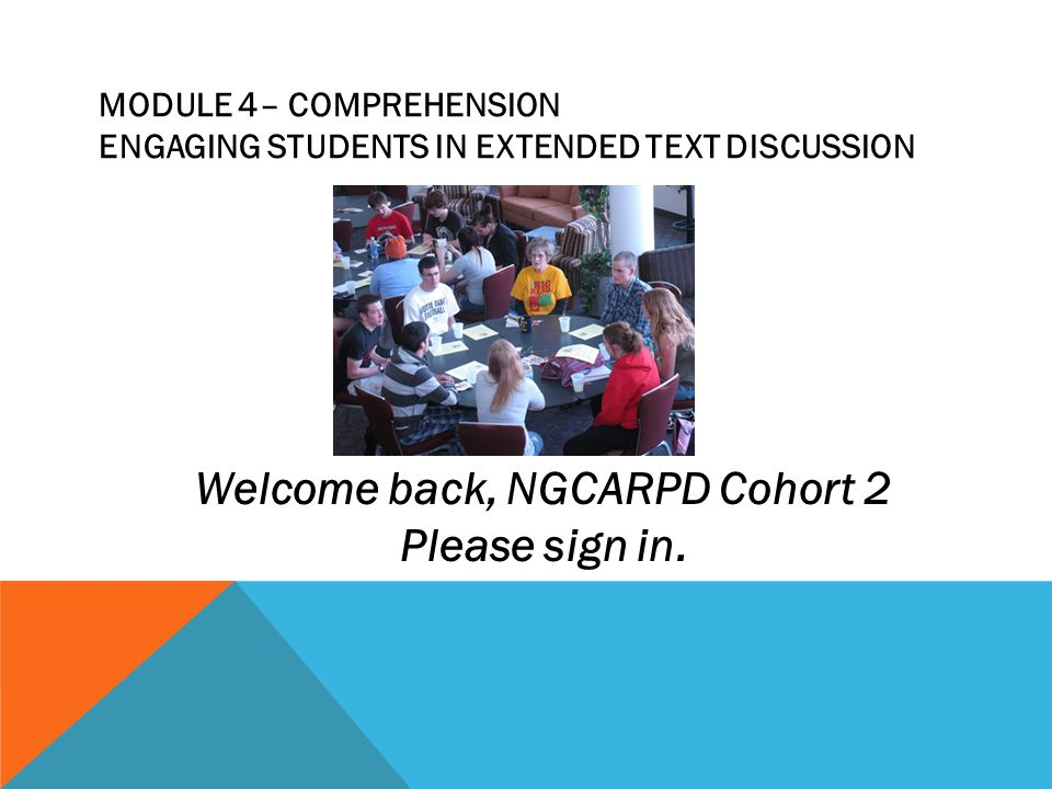 MODULE 4– COMPREHENSION ENGAGING STUDENTS IN EXTENDED TEXT DISCUSSION Welcome back, NGCARPD Cohort 2 Please sign in.