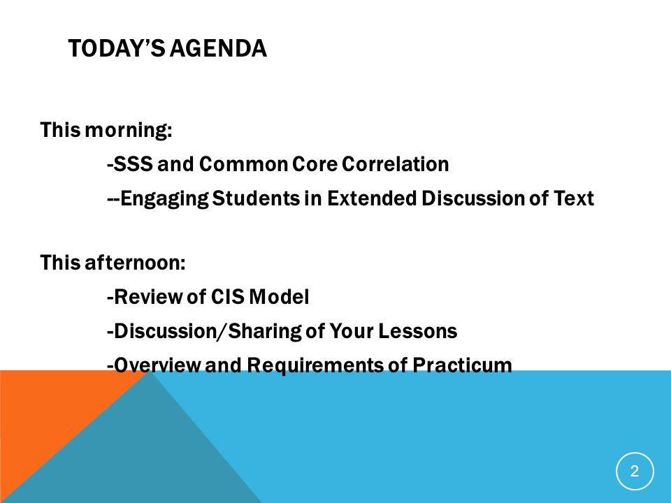 TODAYS AGENDA This morning: -SSS and Common Core Correlation --Engaging Students in Extended Discussion of Text This afternoon: -Review of CIS Model -Discussion/Sharing of Your Lessons -Overview and Requirements of Practicum 2