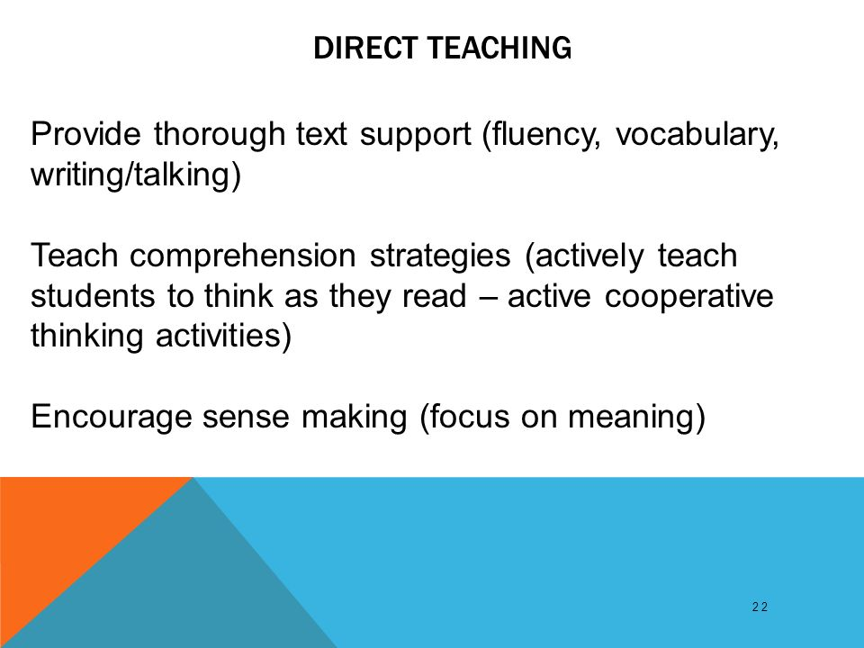 DIRECT TEACHING 22 Provide thorough text support (fluency, vocabulary, writing/talking) Teach comprehension strategies (actively teach students to think as they read – active cooperative thinking activities) Encourage sense making (focus on meaning)