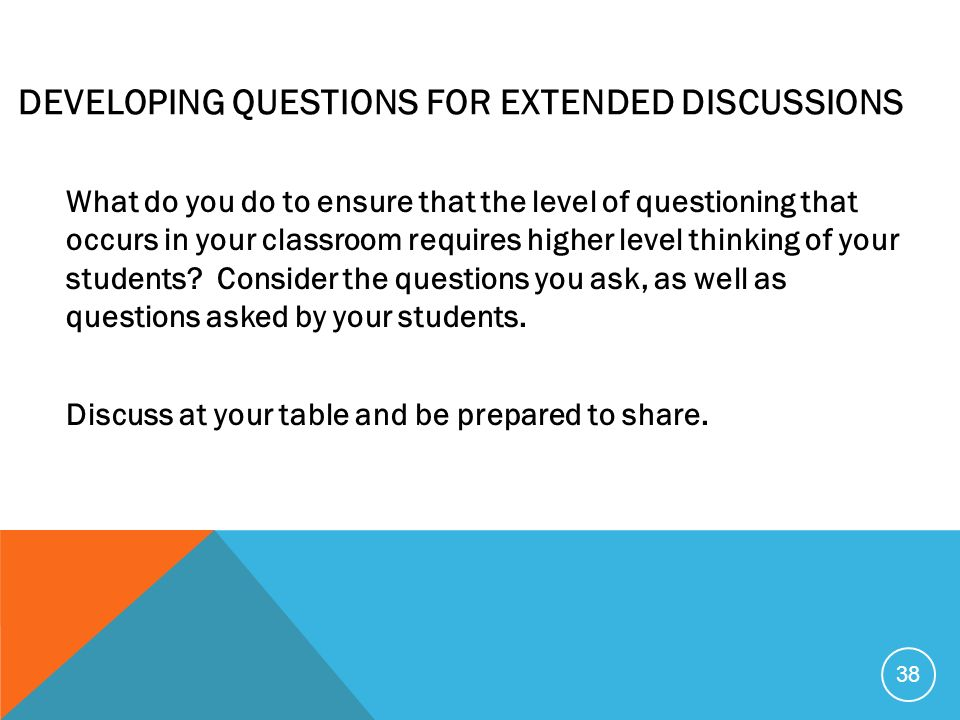 DEVELOPING QUESTIONS FOR EXTENDED DISCUSSIONS What do you do to ensure that the level of questioning that occurs in your classroom requires higher lev