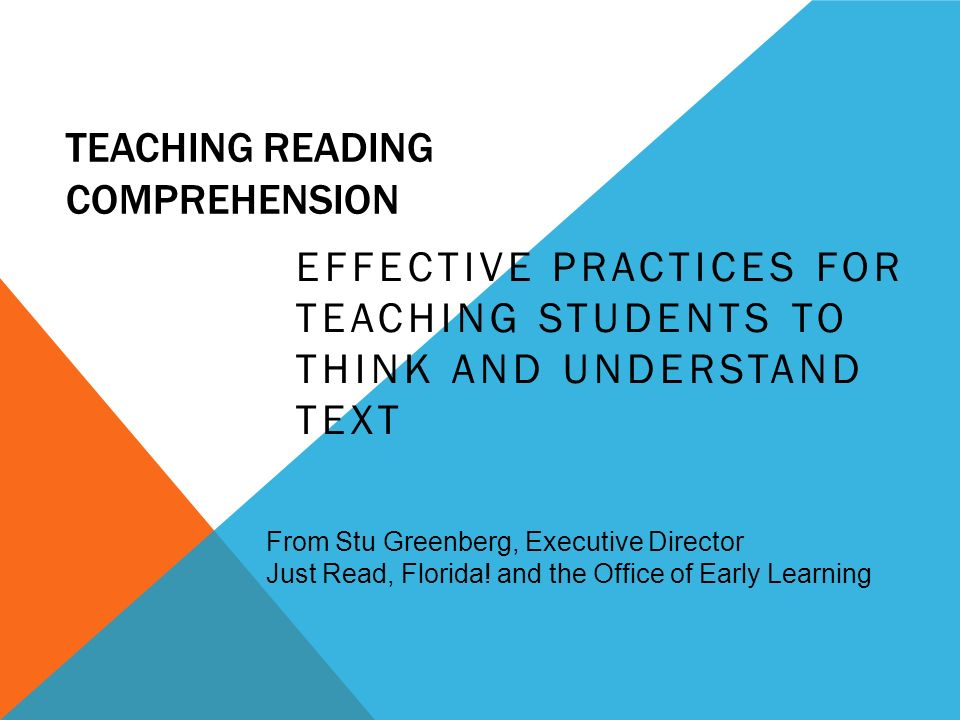 TEACHING READING COMPREHENSION EFFECTIVE PRACTICES FOR TEACHING STUDENTS TO THINK AND UNDERSTAND TEXT From Stu Greenberg, Executive Director Just Read, Florida.