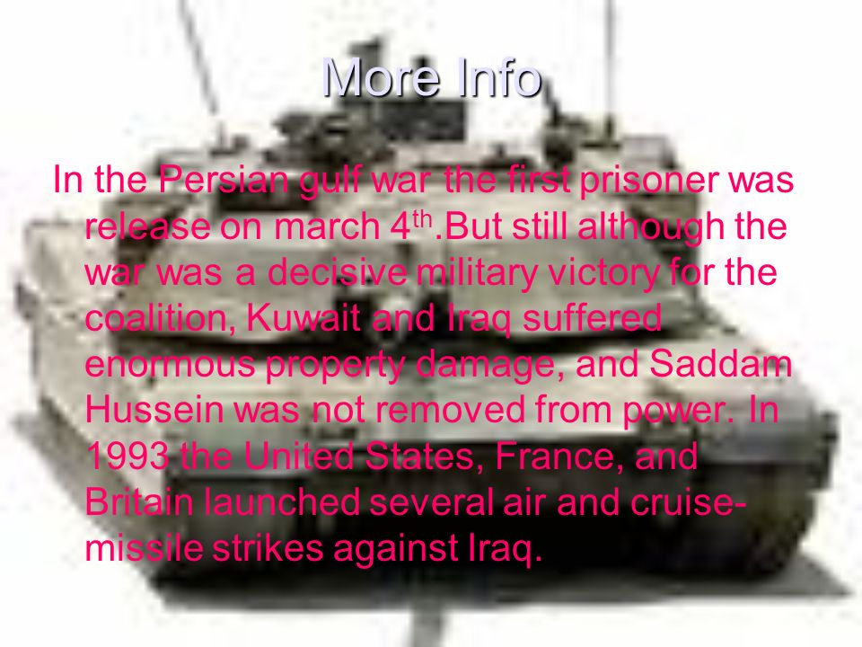 More Info In the Persian gulf war the first prisoner was release on march 4 th.But still although the war was a decisive military victory for the coalition, Kuwait and Iraq suffered enormous property damage, and Saddam Hussein was not removed from power.