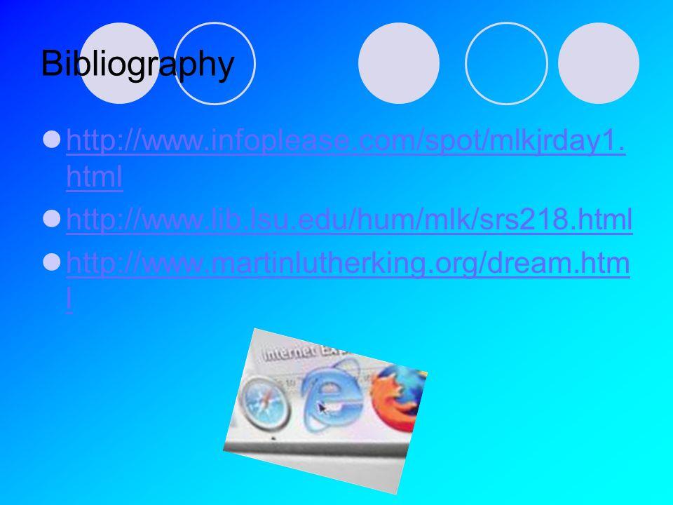 Bibliography http://www.infoplease.com/spot/mlkjrday1. html http://www.infoplease.com/spot/mlkjrday1. html http://www.lib.lsu.edu/hum/mlk/srs218.html