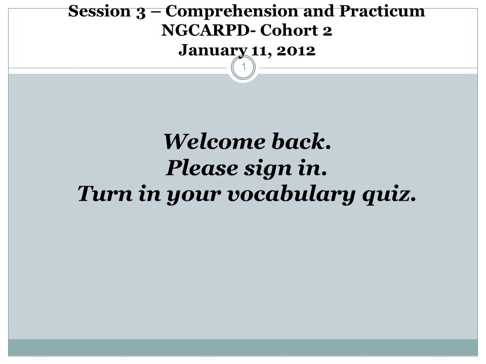 Session 3 – Comprehension and Practicum NGCARPD- Cohort 2 January 11, 2012 1 Welcome back. Please sign in. Turn in your vocabulary quiz.