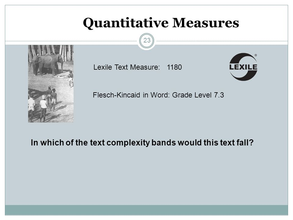 Quantitative Measures Lexile Text Measure: Flesch-Kincaid in Word: Grade Level 7.3 1180 In which of the text complexity bands would this text fall? 23