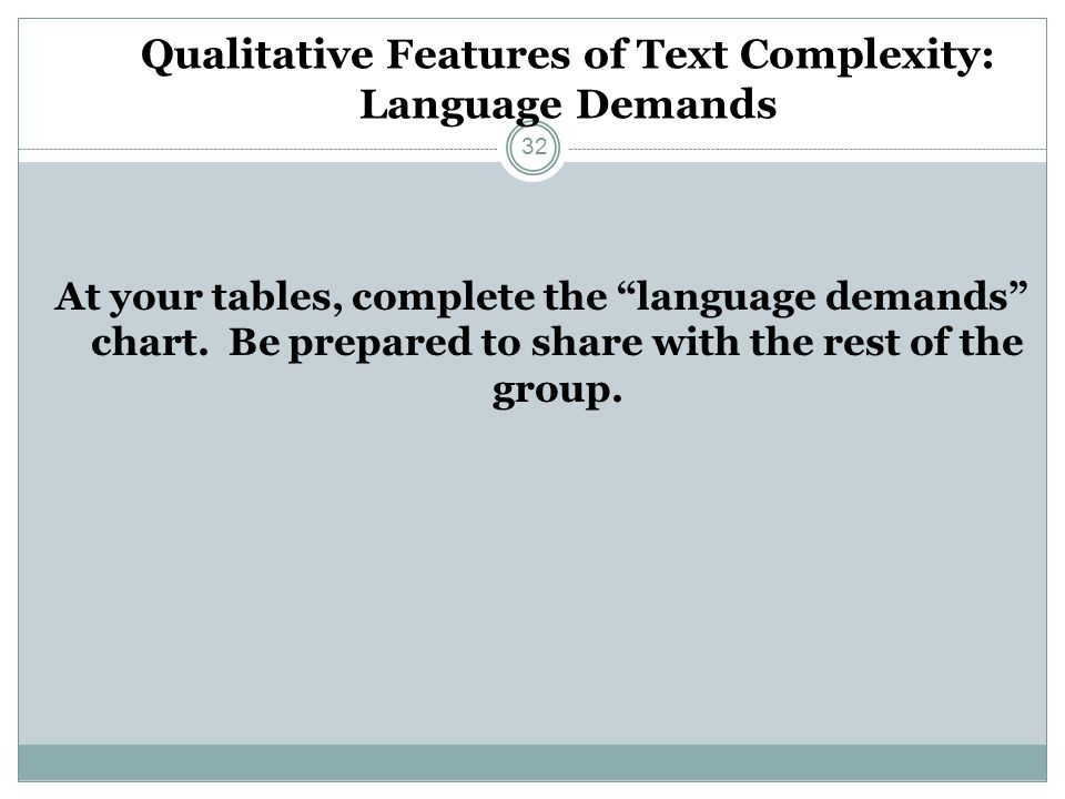 Qualitative Features of Text Complexity: Language Demands At your tables, complete the language demands chart. Be prepared to share with the rest of t