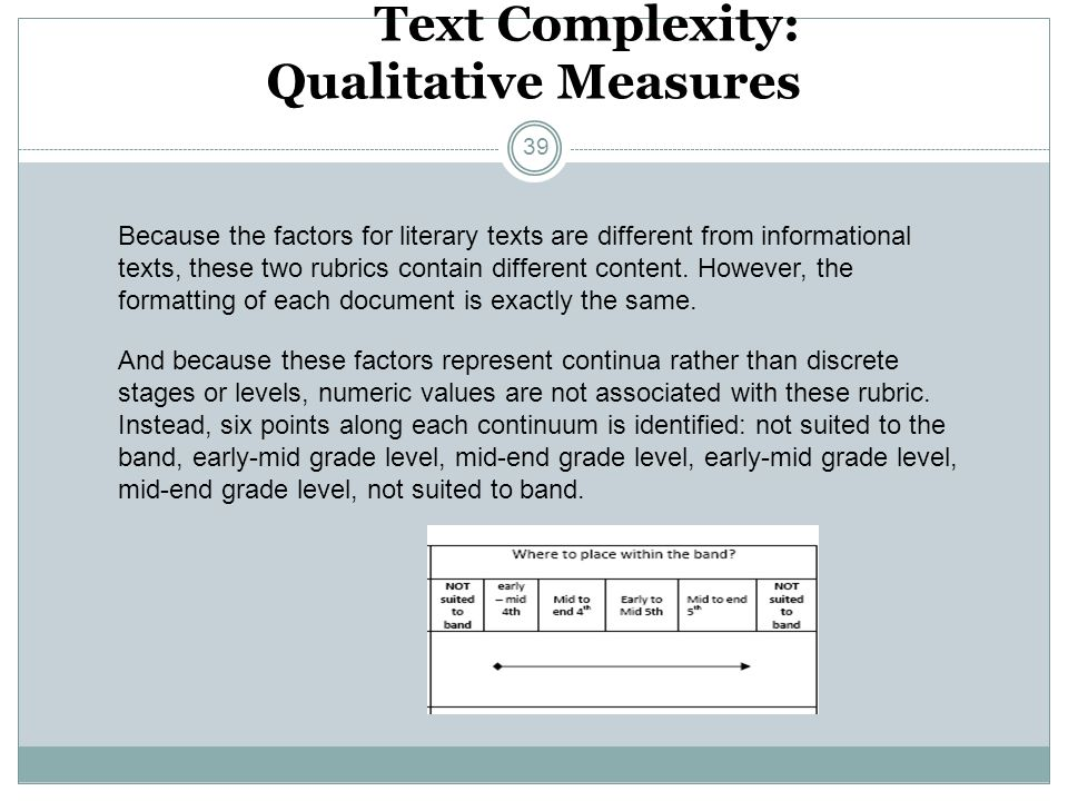 Text Complexity: Qualitative Measures Because the factors for literary texts are different from informational texts, these two rubrics contain differe