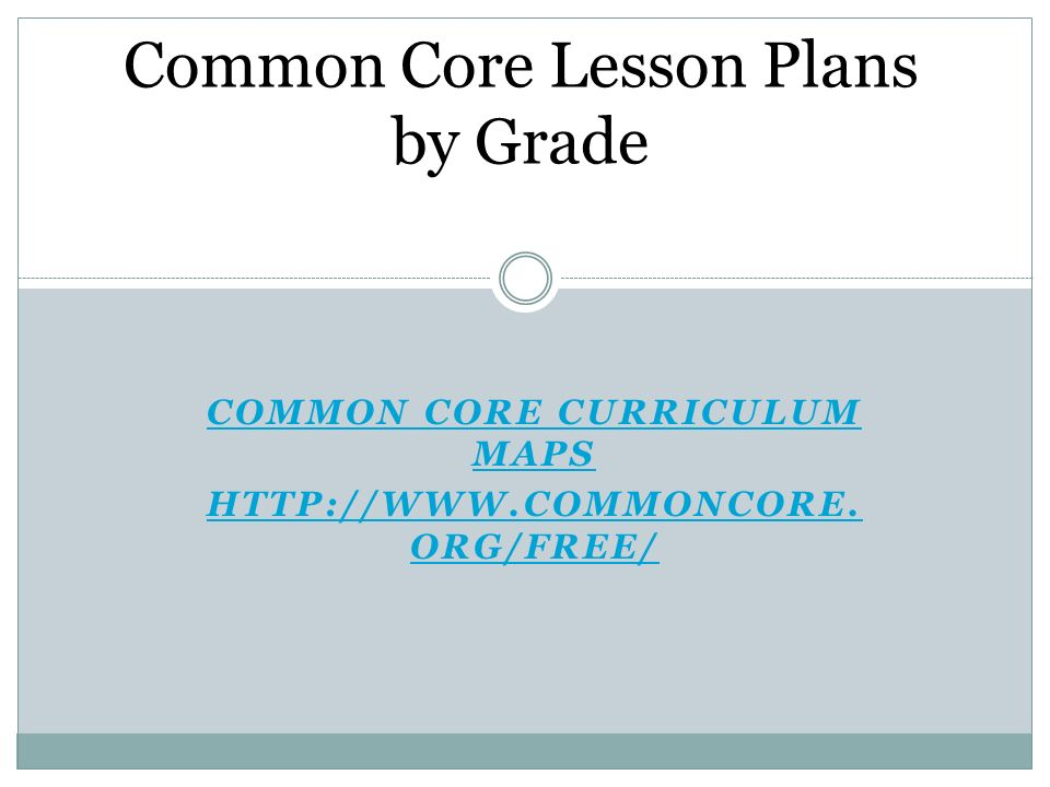 COMMON CORE CURRICULUM MAPS HTTP://WWW.COMMONCORE. ORG/FREE/ Common Core Lesson Plans by Grade