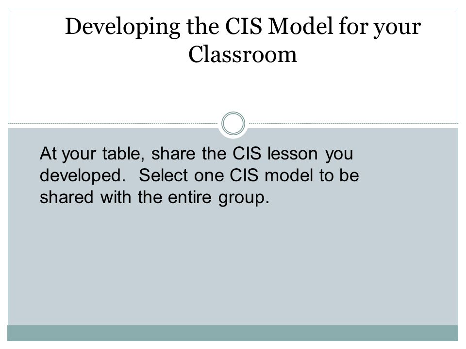 Developing the CIS Model for your Classroom At your table, share the CIS lesson you developed. Select one CIS model to be shared with the entire group