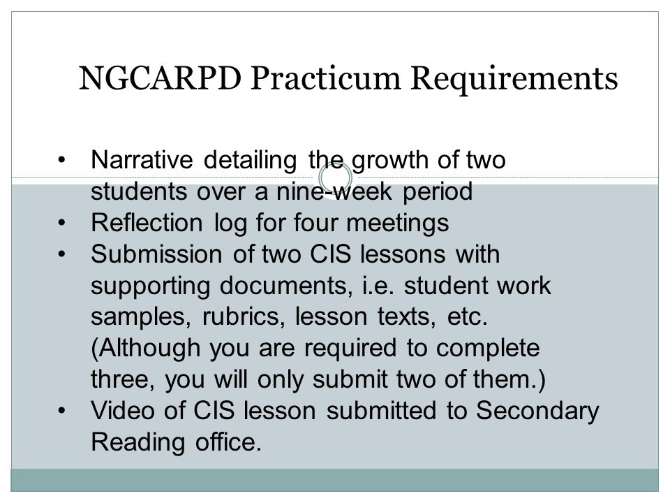 NGCARPD Practicum Requirements Narrative detailing the growth of two students over a nine-week period Reflection log for four meetings Submission of t