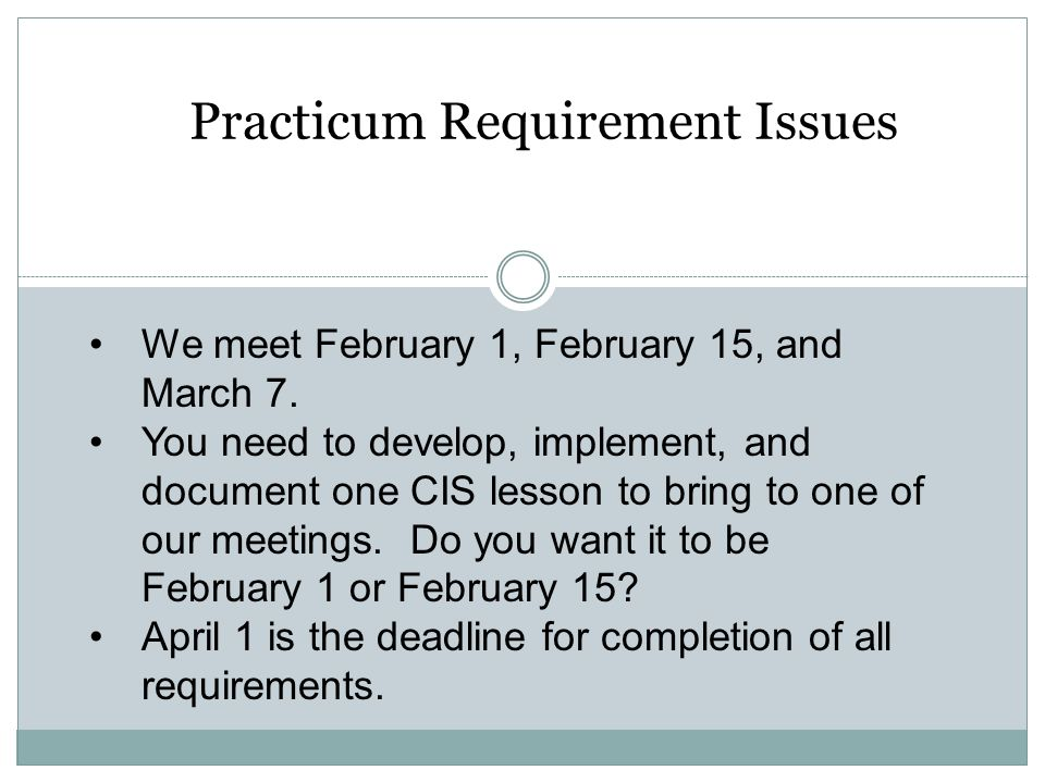 Practicum Requirement Issues We meet February 1, February 15, and March 7. You need to develop, implement, and document one CIS lesson to bring to one