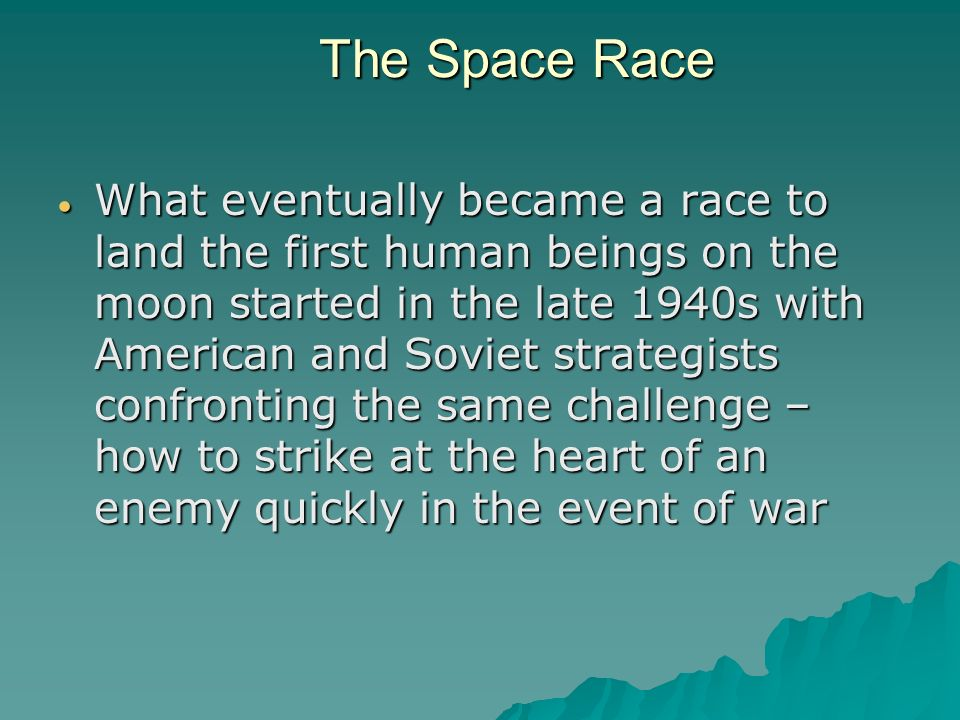 The Space Race The Space Race What eventually became a race to land the first human beings on the moon started in the late 1940s with American and Soviet strategists confronting the same challenge – how to strike at the heart of an enemy quickly in the event of war What eventually became a race to land the first human beings on the moon started in the late 1940s with American and Soviet strategists confronting the same challenge – how to strike at the heart of an enemy quickly in the event of war