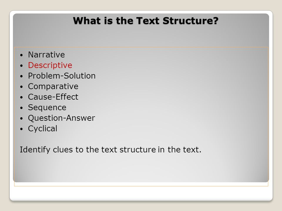 What is the Text Structure? Narrative Descriptive Problem-Solution Comparative Cause-Effect Sequence Question-Answer Cyclical Identify clues to the te