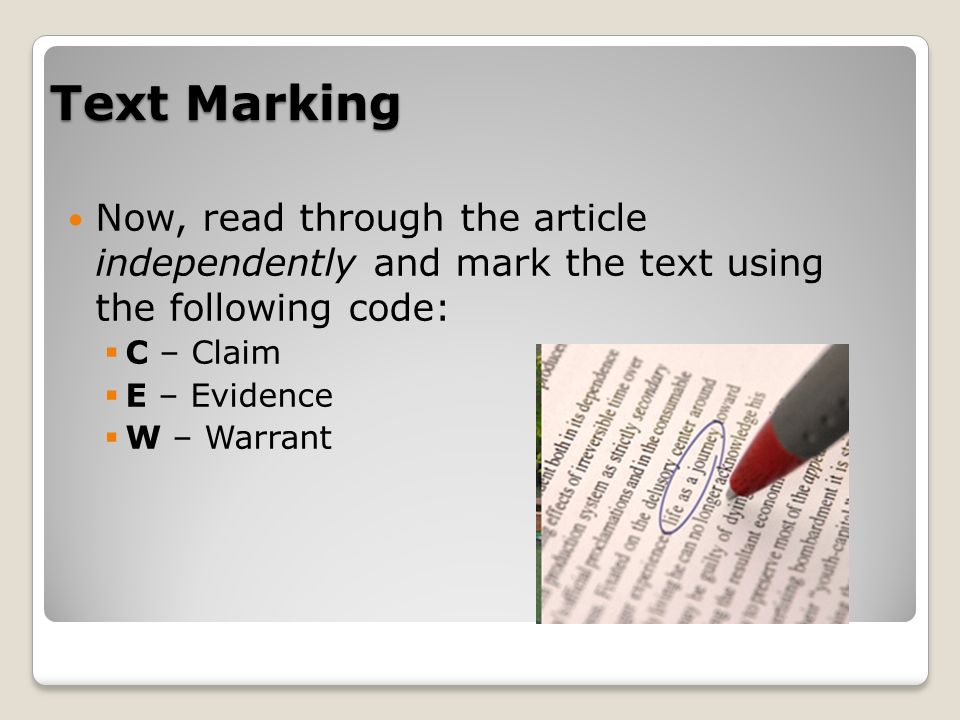 Text Marking Now, read through the article independently and mark the text using the following code: C – Claim E – Evidence W – Warrant