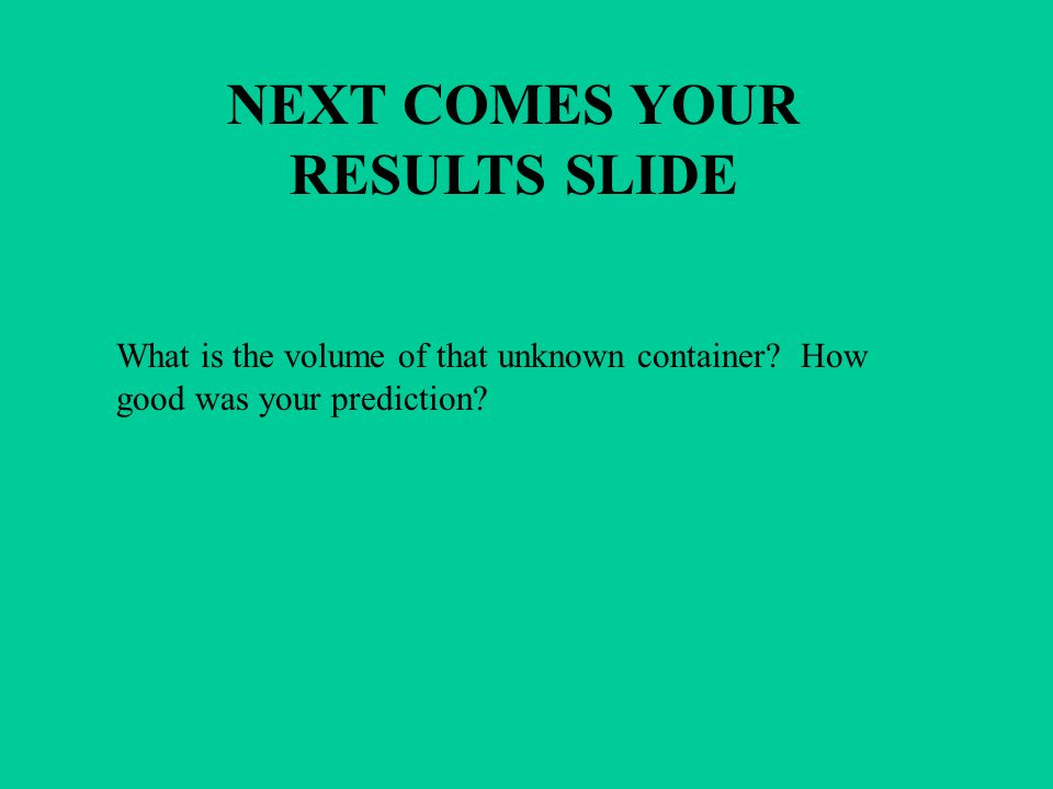 NEXT COMES YOUR RESULTS SLIDE What is the volume of that unknown container? How good was your prediction?