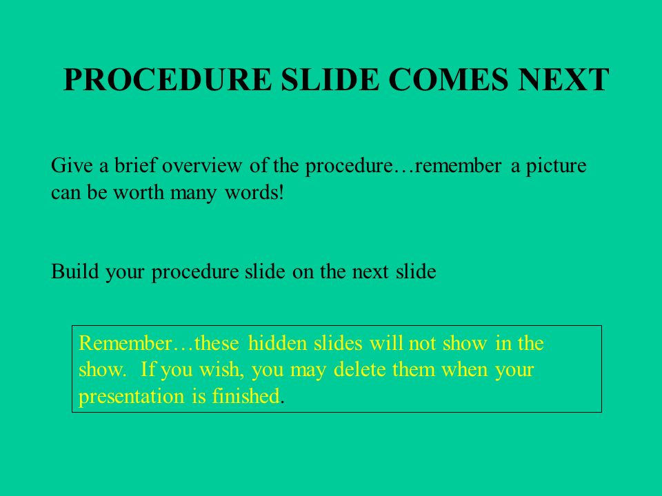 PROCEDURE SLIDE COMES NEXT Give a brief overview of the procedure…remember a picture can be worth many words! Build your procedure slide on the next s