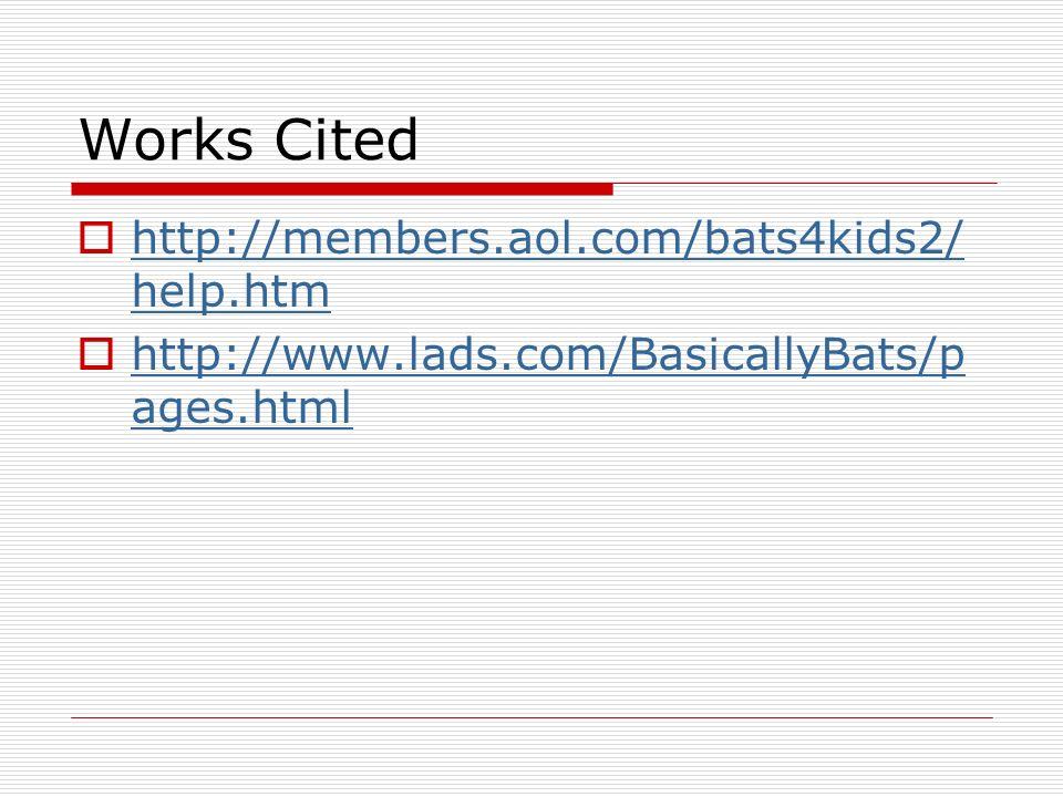 Works Cited http://members.aol.com/bats4kids2/ help.htm http://members.aol.com/bats4kids2/ help.htm http://www.lads.com/BasicallyBats/p ages.html http