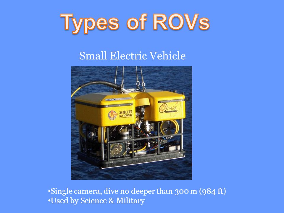 Small Electric Vehicle Single camera, dive no deeper than 300 m (984 ft) Used by Science & Military
