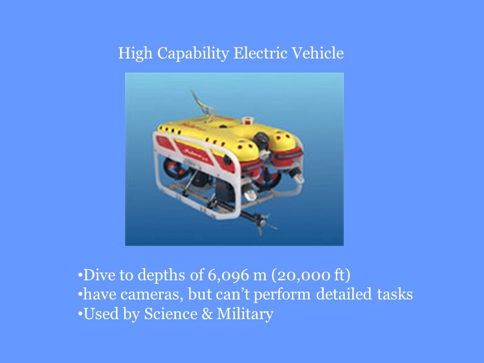 High Capability Electric Vehicle Dive to depths of 6,096 m (20,000 ft) have cameras, but cant perform detailed tasks Used by Science & Military