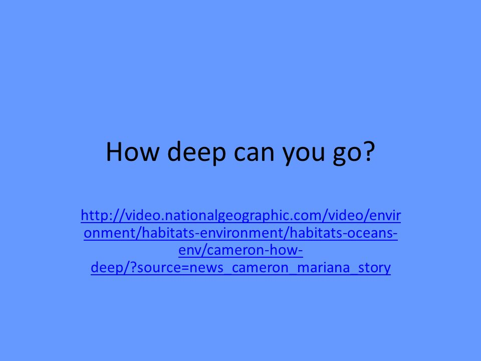 How deep can you go? http://video.nationalgeographic.com/video/envir onment/habitats-environment/habitats-oceans- env/cameron-how- deep/?source=news_c