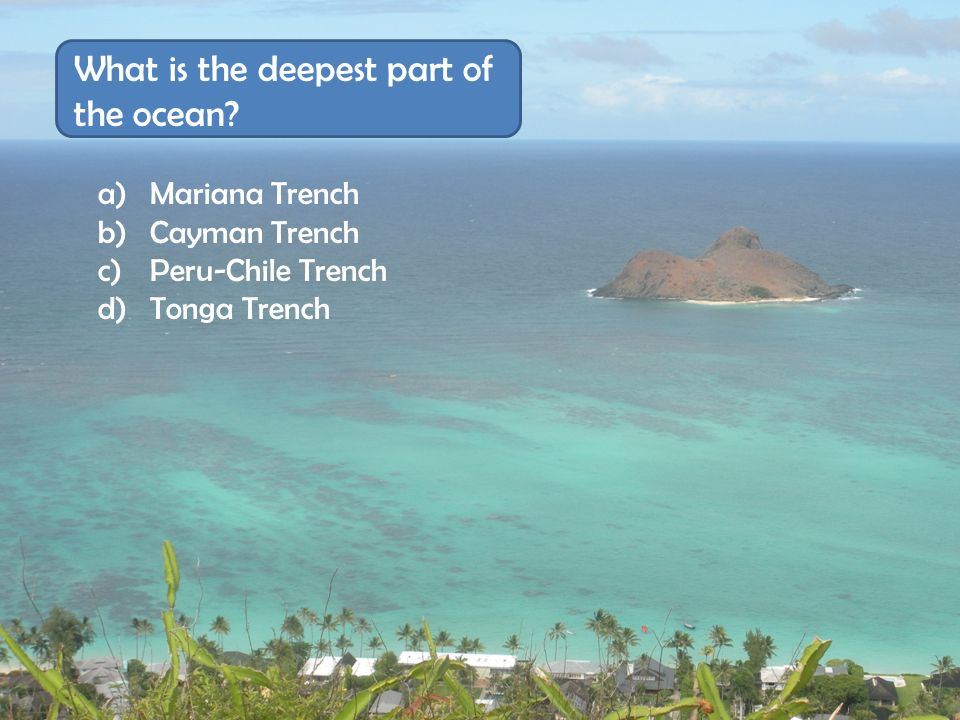 a) Mariana Trench b) Cayman Trench c) Peru-Chile Trench d) Tonga Trench What is the deepest part of the ocean?