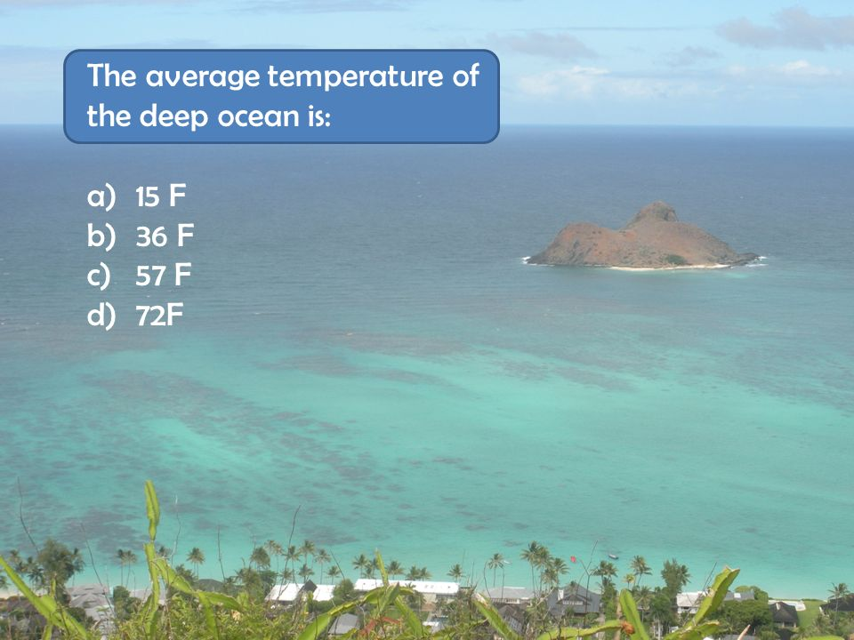 The average temperature of the deep ocean is: a) 15 F b) 36 F c) 57 F d) 72F