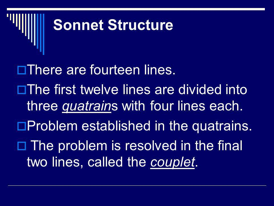 Sonnet Structure There are fourteen lines. The first twelve lines are divided into three quatrains with four lines each. Problem established in the qu