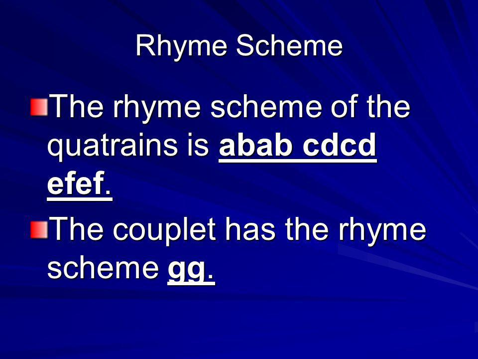 Rhyme Scheme The rhyme scheme of the quatrains is abab cdcd efef. The couplet has the rhyme scheme gg.