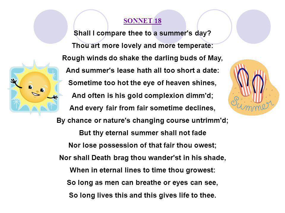 SONNET 18 Shall I compare thee to a summer's day? Thou art more lovely and more temperate: Rough winds do shake the darling buds of May, And summer's