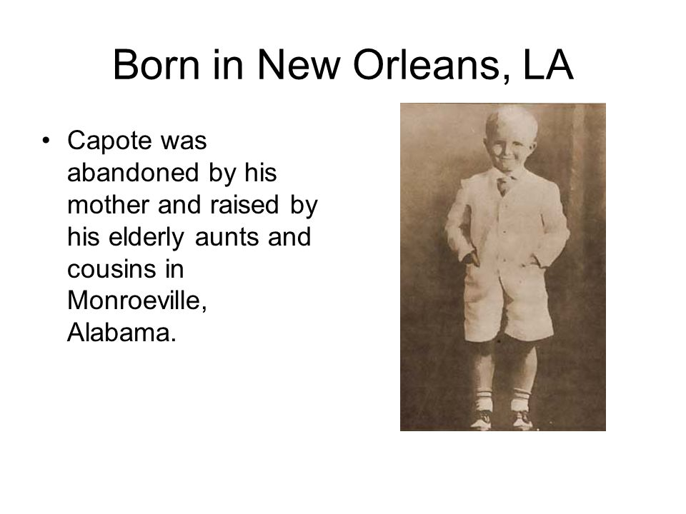 Born in New Orleans, LA Capote was abandoned by his mother and raised by his elderly aunts and cousins in Monroeville, Alabama.