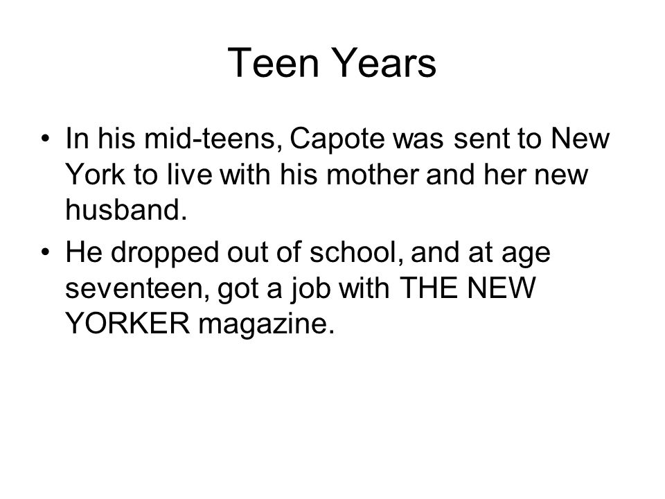 Teen Years In his mid-teens, Capote was sent to New York to live with his mother and her new husband. He dropped out of school, and at age seventeen,