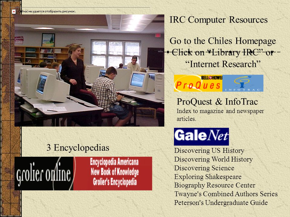 IRC Computer Resources Go to the Chiles Homepage Click on Library IRC or Internet Research Discovering US History Discovering World History Discovering Science Exploring Shakespeare Biography Resource Center Twayne s Combined Authors Series Peterson s Undergraduate Guide ProQuest & InfoTrac Index to magazine and newspaper articles.