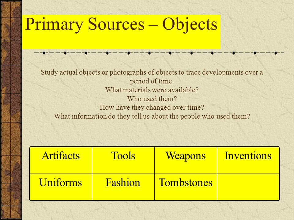 Primary Sources – Objects TombstonesFashionUniforms InventionsWeaponsToolsArtifacts Study actual objects or photographs of objects to trace developments over a period of time.