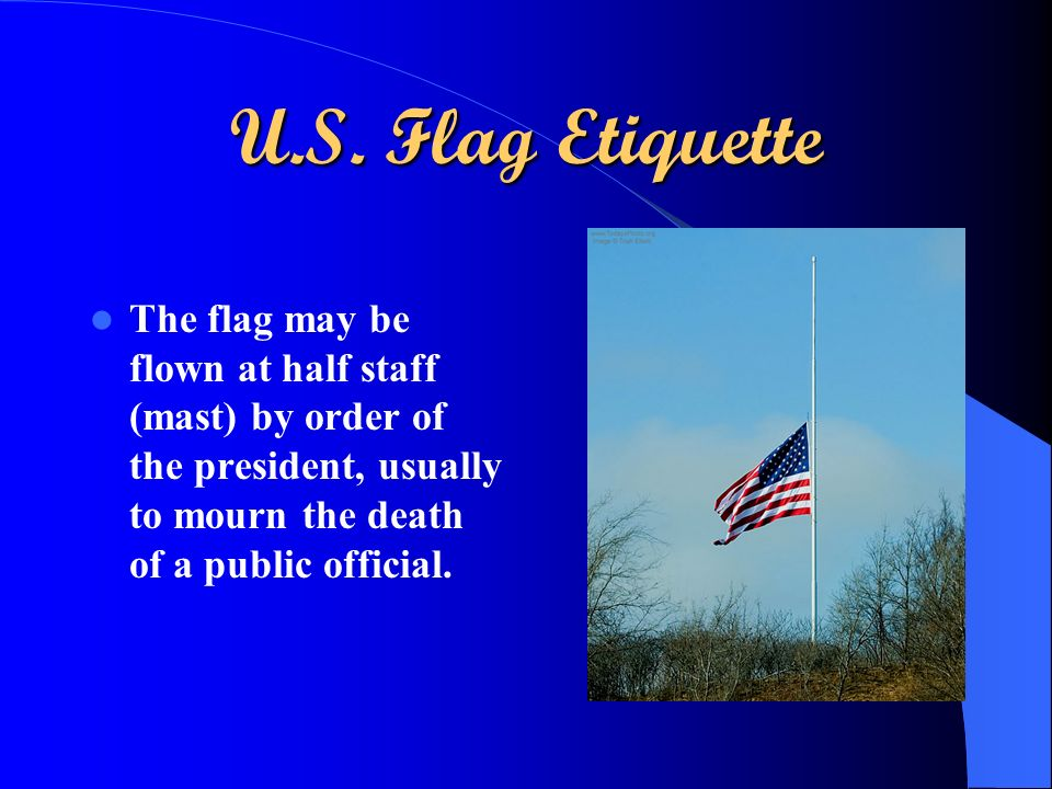 U.S. Flag Etiquette The flag may be flown at half staff (mast) by order of the president, usually to mourn the death of a public official.
