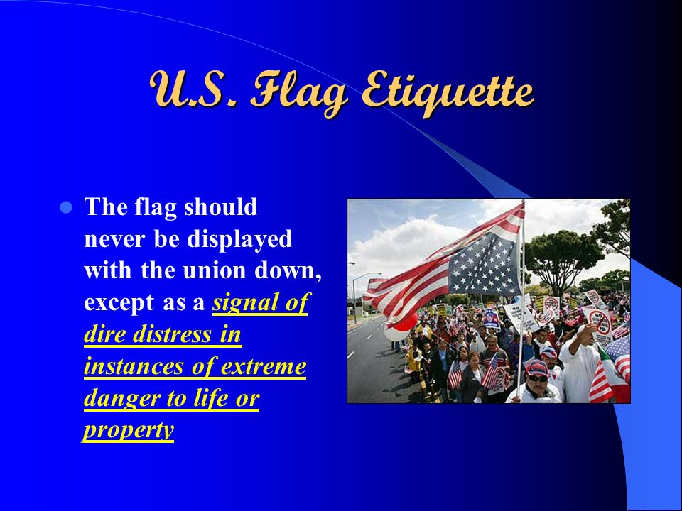 U.S. Flag Etiquette The flag should never be displayed with the union down, except as a signal of dire distress in instances of extreme danger to life