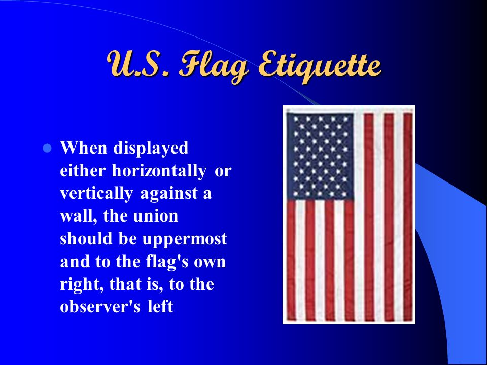 U.S. Flag Etiquette When displayed either horizontally or vertically against a wall, the union should be uppermost and to the flag's own right, that i
