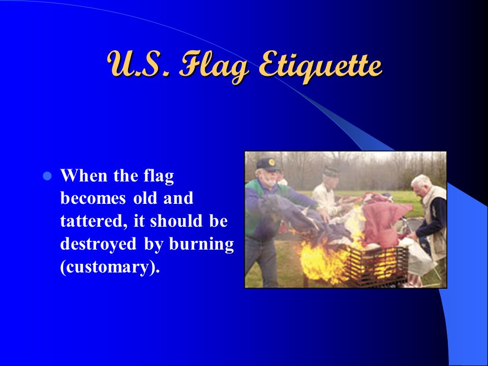 U.S. Flag Etiquette When the flag becomes old and tattered, it should be destroyed by burning (customary).