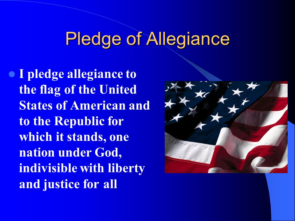 Pledge of Allegiance I pledge allegiance to the flag of the United States of American and to the Republic for which it stands, one nation under God, i
